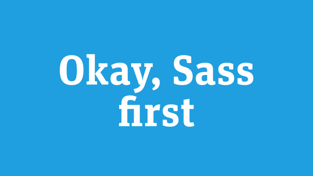 Okay, Sass first