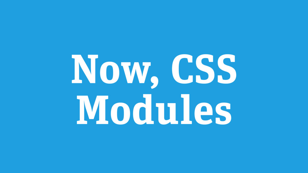Now, CSS Modules