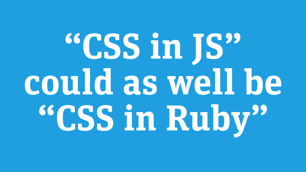 """CSS in JS"" could as well be ""CSS in Ruby"""