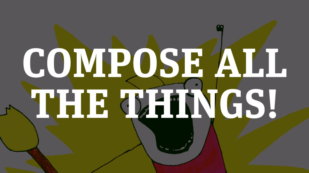 COMPOSE ALL THE THINGS!
