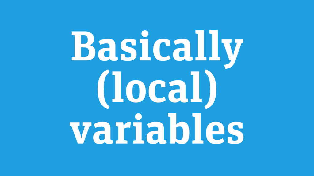 Basically (local) variables