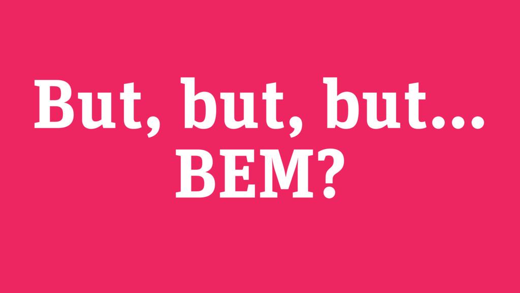 But, but, but… BEM?