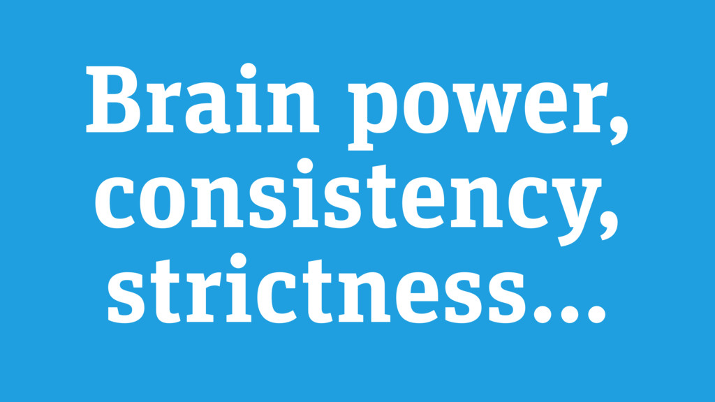 Brain power, consistency, strictness…