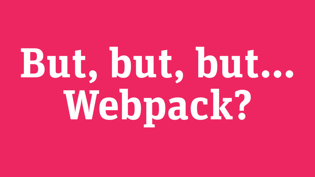 But, but, but… Webpack?