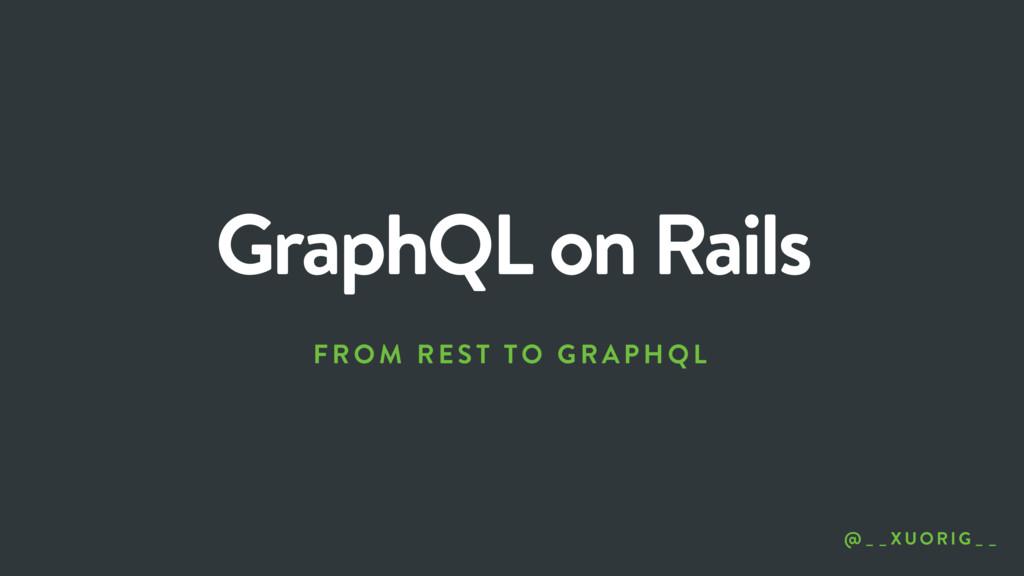 GraphQL on Rails FROM REST TO GRAP HQL @ _ _XU ...