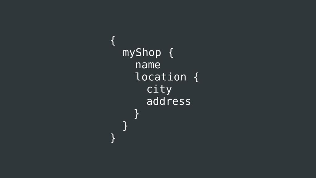 { myShop { name location { city address } } }