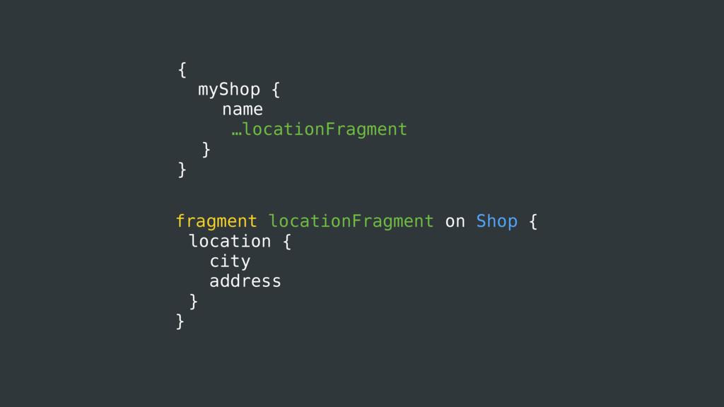 { myShop { name …locationFragment } } fragment ...