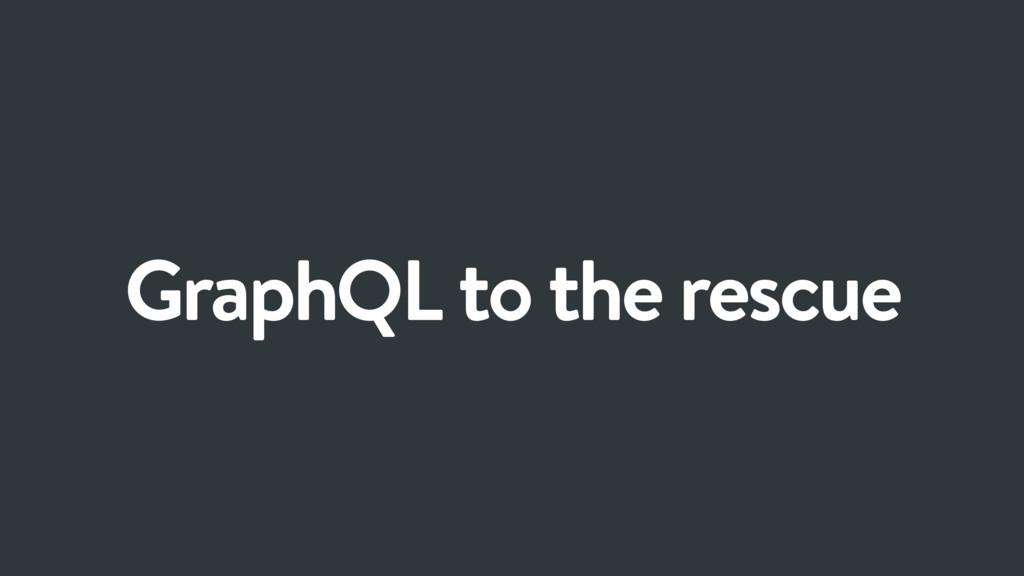 GraphQL to the rescue