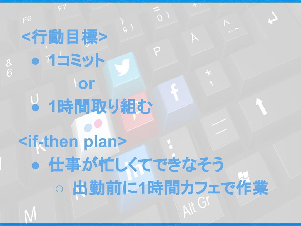 <行動目標> ● 1コミット or ● 1時間取り組む <if-then plan> ● 仕事...
