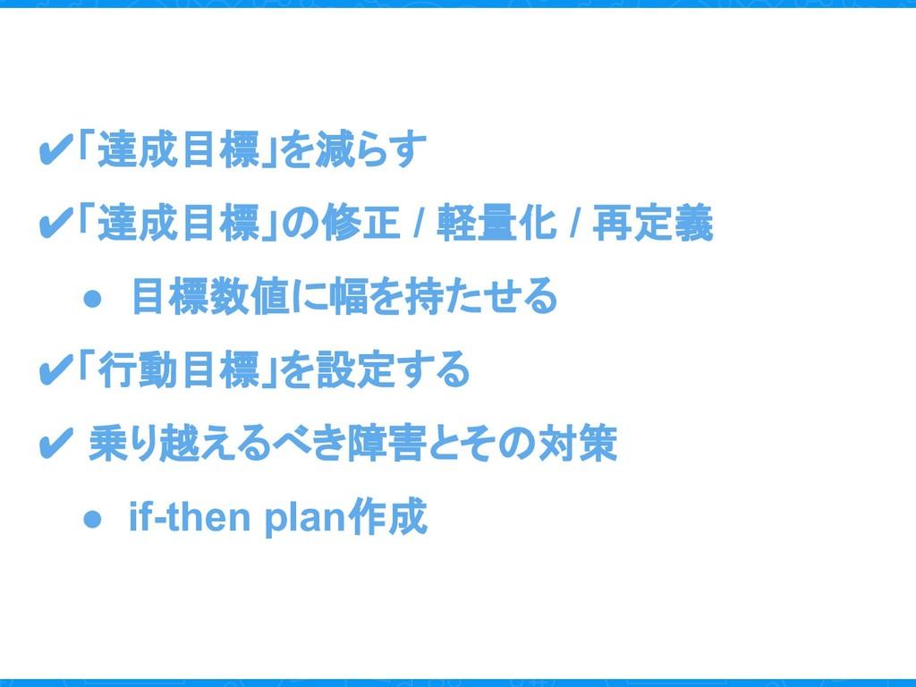 ✔「達成目標」を減らす ✔「達成目標」の修正 / 軽量化 / 再定義 ● 目標数値に幅を持たせ...
