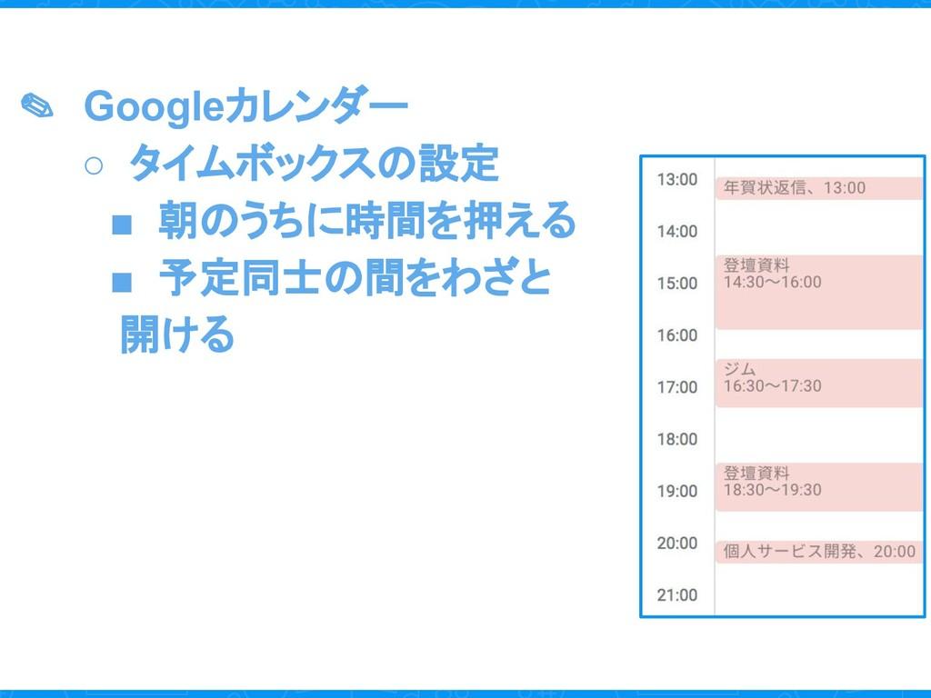 ✎ Googleカレンダー ○ タイムボックスの設定 ■ 朝のうちに時間を押える ■ 予定同士...