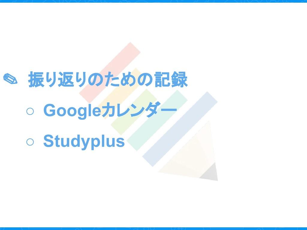✎ 振り返りのための記録 ○ Googleカレンダー ○ Studyplus