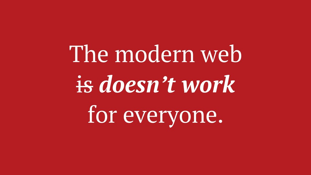 The modern web is doesn't work for everyone.