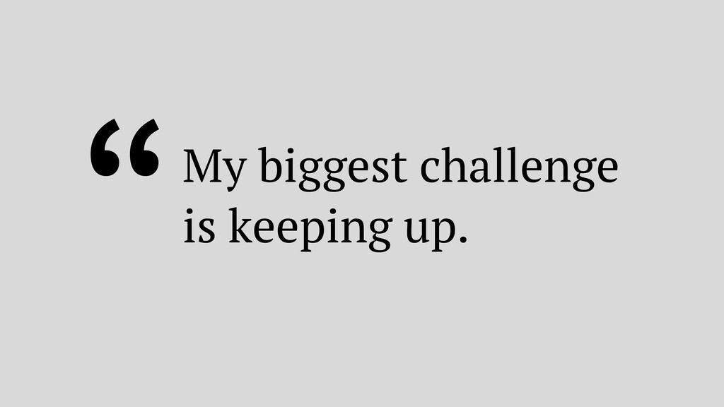 """""""My biggest challenge is keeping up."""