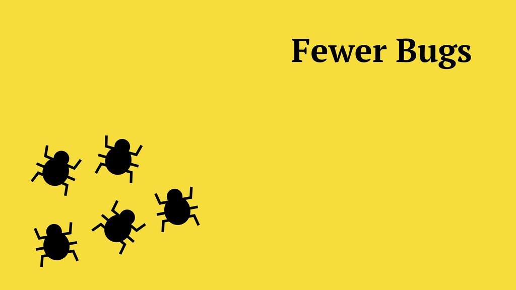 Fewer Bugs