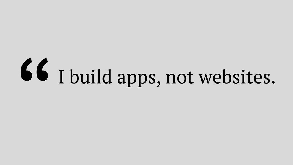 """I build apps, not websites."