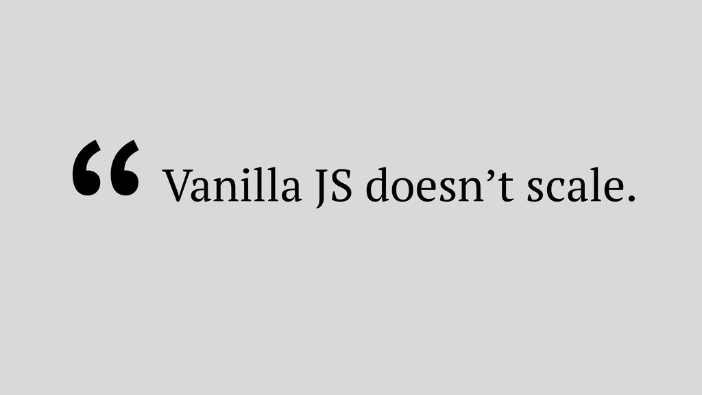 """""""Vanilla JS doesn't scale."""