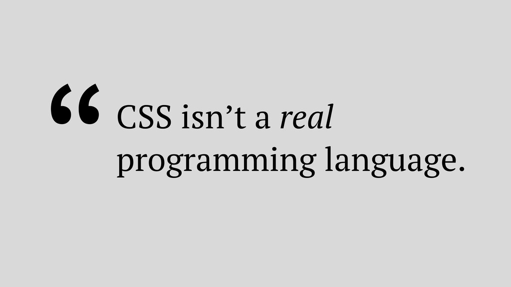 """CSS isn't a real programming language."