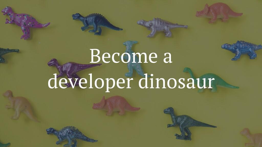 Become a developer dinosaur