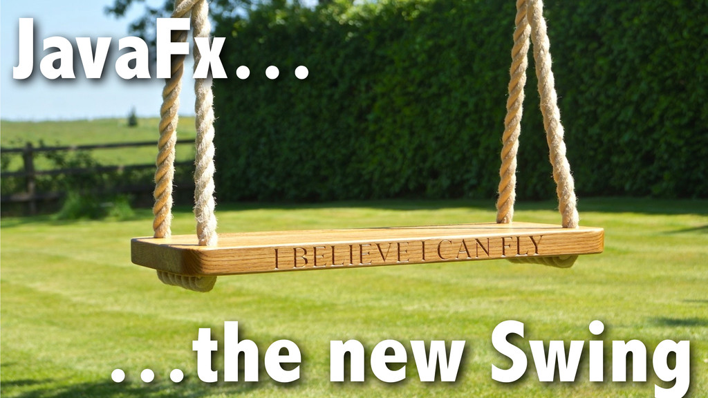 JavaFx… ! ! …the new Swing