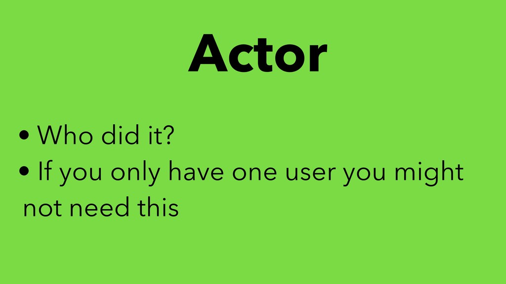 Actor • Who did it? • If you only have one user...