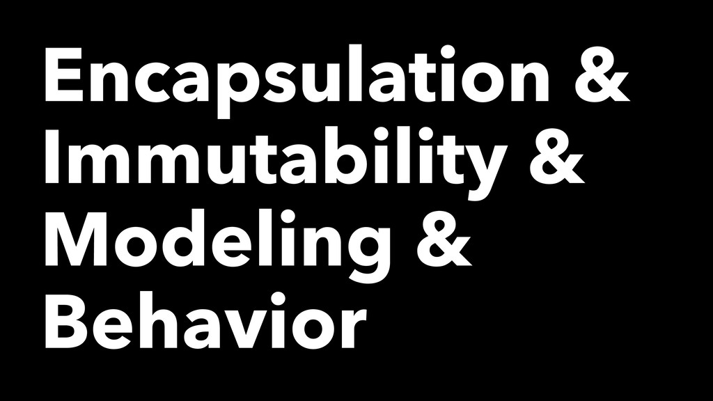 Encapsulation & Immutability & Modeling & Behav...