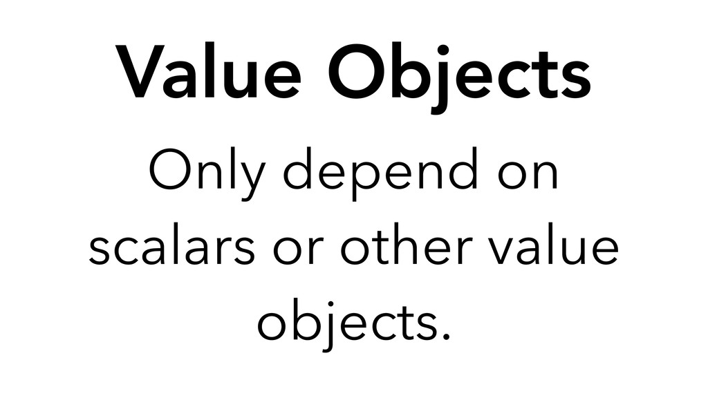 Only depend on scalars or other value objects. ...