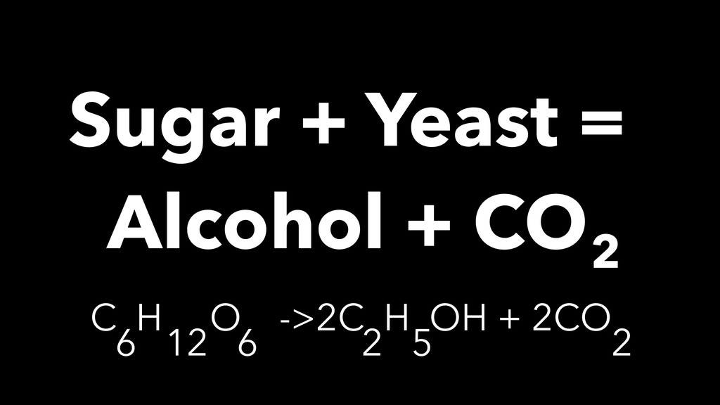 Sugar + Yeast = Alcohol + CO 2 C H O ->2C H OH ...