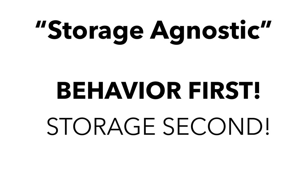 "BEHAVIOR FIRST! STORAGE SECOND! ""Storage Agnost..."