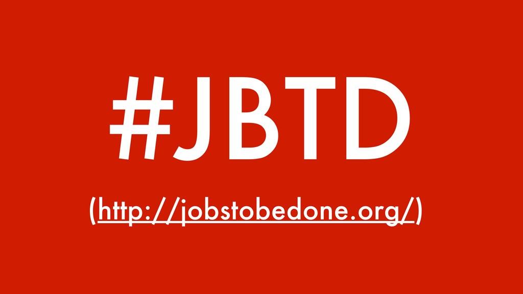 #JBTD (http://jobstobedone.org/)