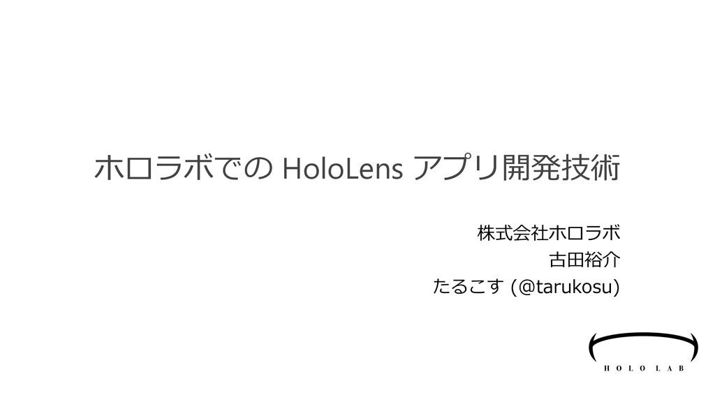 ホロラボでの HoloLens アプリ開発技術 株式会社ホロラボ 古田裕介 たるこす (@ta...