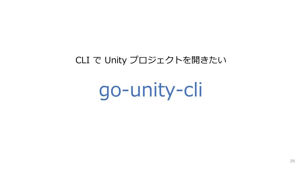 25 go-unity-cli CLI で Unity プロジェクトを開きたい