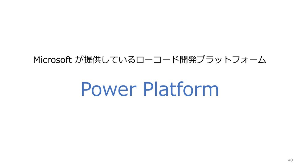 40 Power Platform Microsoft が提供しているローコード開発プラットフ...