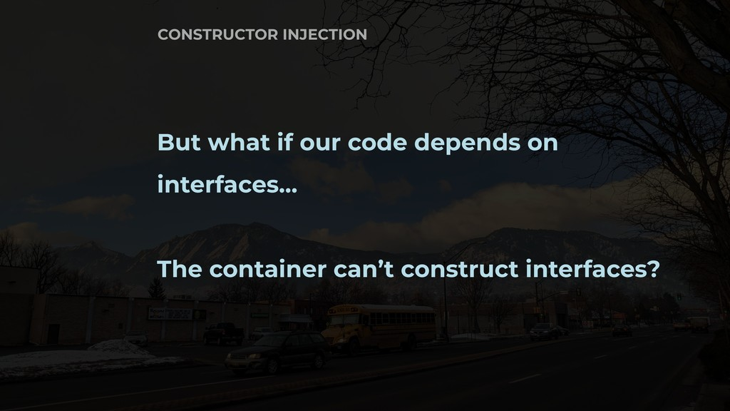 But what if our code depends on interfaces… The...