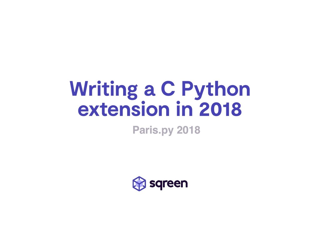 Writing a C Python extension in 2018 Paris.py 2...
