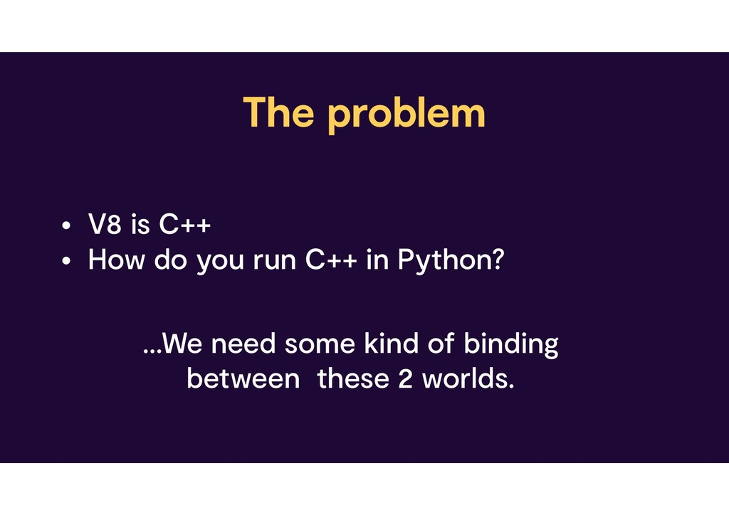 The problem • V8 is C++ • How do you run C++ in...