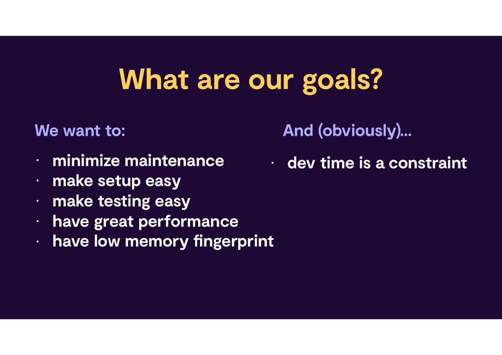 What are our goals? • minimize maintenance • ma...