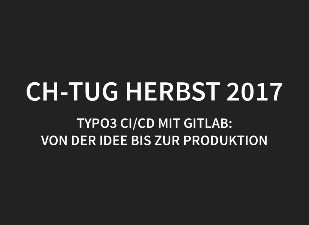 CH-TUG HERBST 2017 TYPO3 CI/CD MIT GITLAB: VON ...