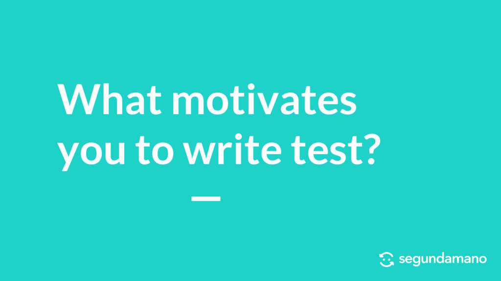 What motivates you to write test?