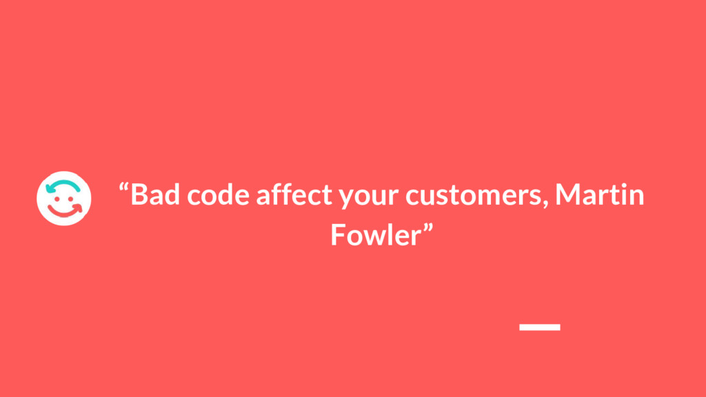 """Bad code affect your customers, Martin Fowler"""