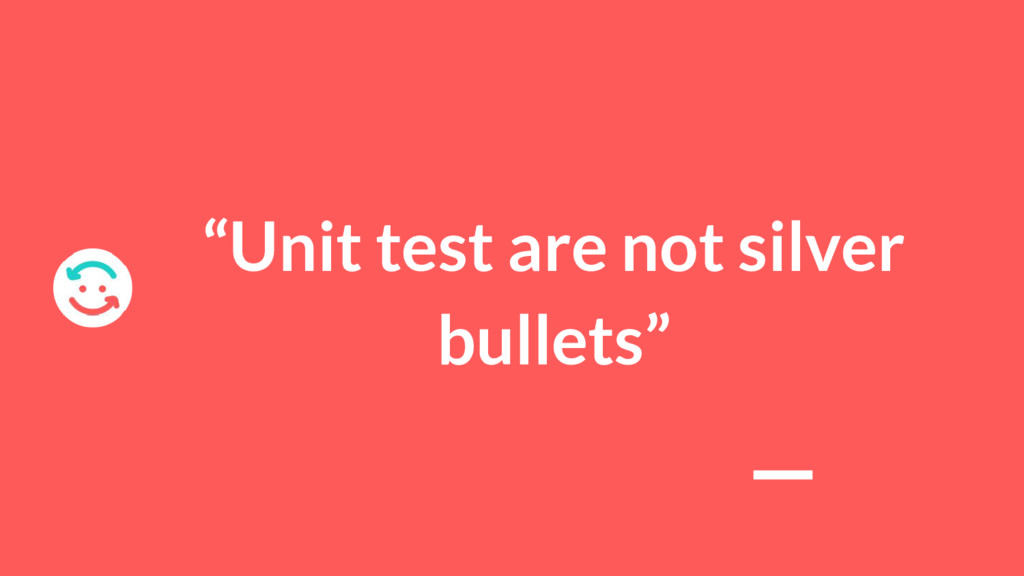"""Unit test are not silver bullets"""