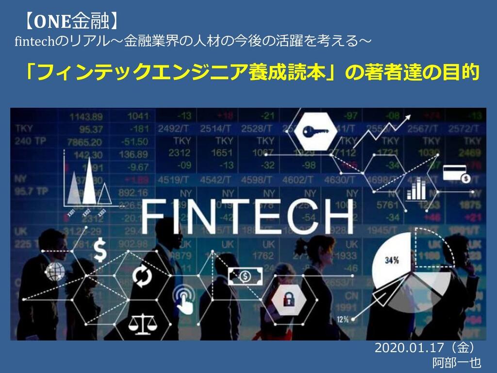 2020.01.17(⾦) 阿部⼀也 【ONE⾦融】 fintechのリアル〜⾦融業界の⼈材の...