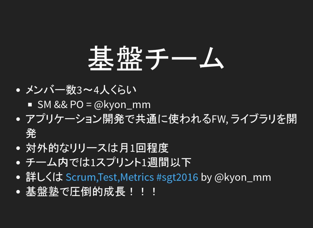 基盤チーム メンバー数3~4人くらい SM && PO = @kyon_mm アプリケーション...