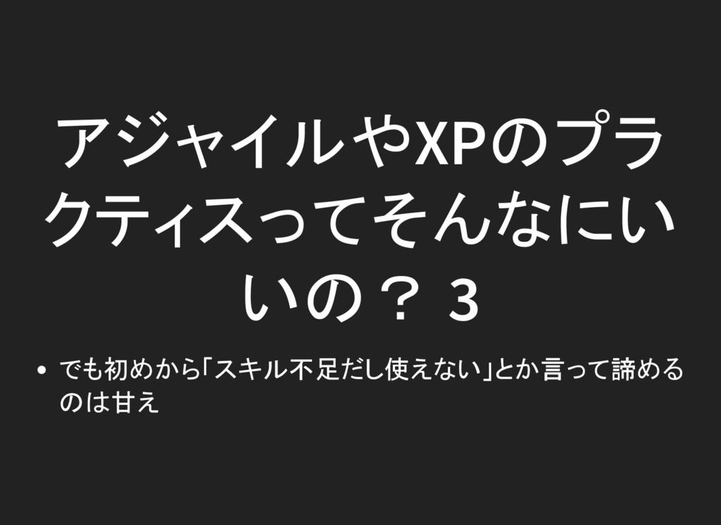 アジャイルやXPのプラ クティスってそんなにい いの? 3 でも初めから「スキル不足だし使えな...