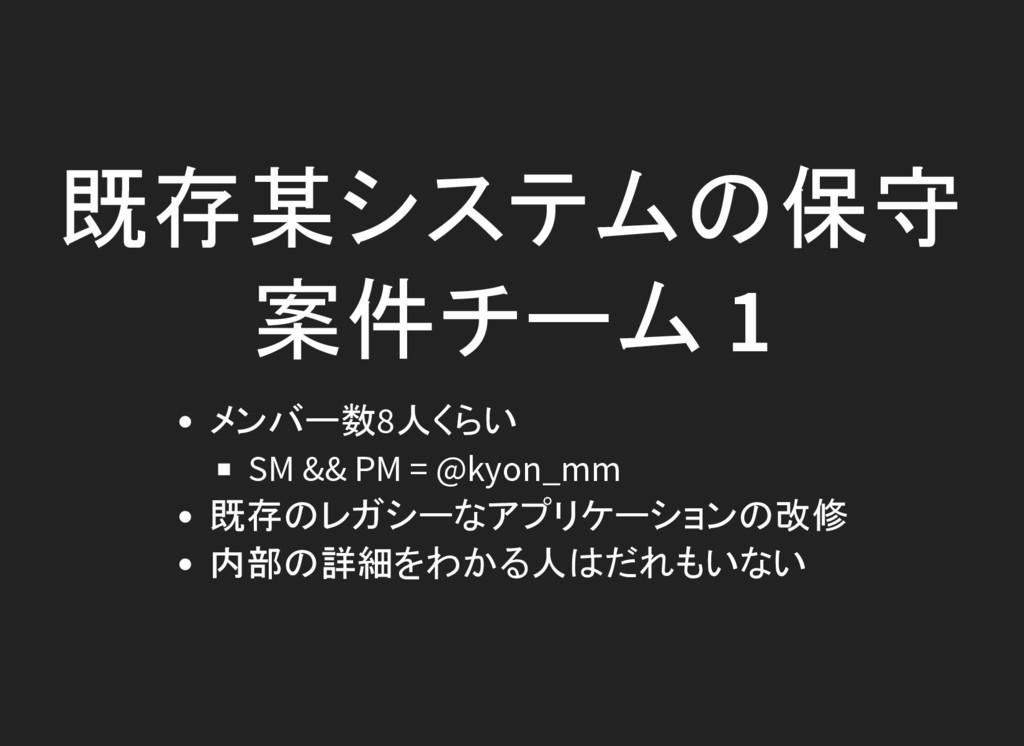 既存某システムの保守 案件チーム 1 メンバー数8人くらい SM && PM = @kyon_...