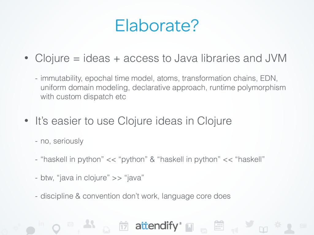 Elaborate? • Clojure = ideas + access to Java l...