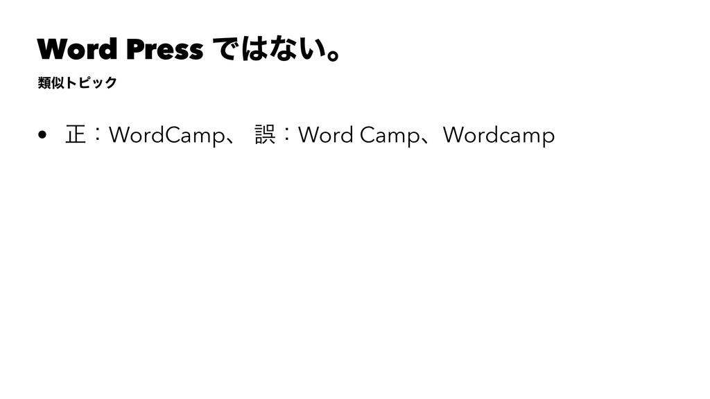 Word Press Ͱͳ͍ɻ ྨτϐοΫ • ਖ਼ɿWordCampɺ ޡɿWord Ca...