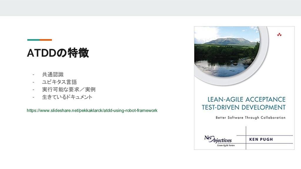 ATDDの特徴 - 共通認識 - ユビキタス言語 - 実行可能な要求/実例 - 生きているドキ...