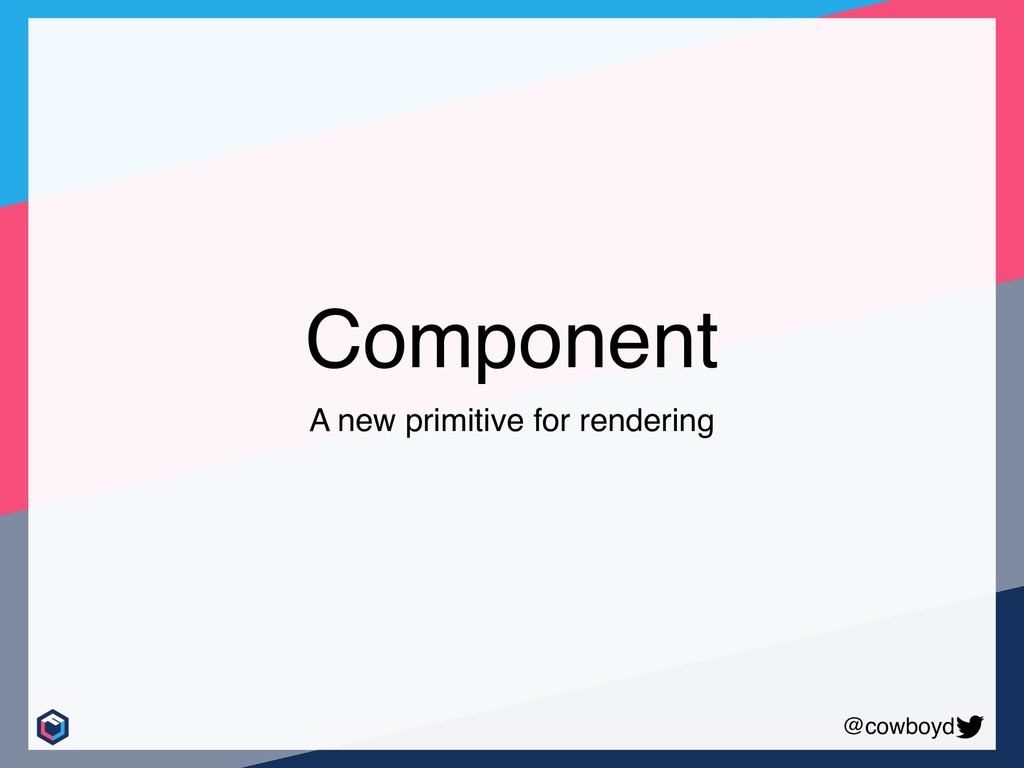 @cowboyd Component A new primitive for rendering