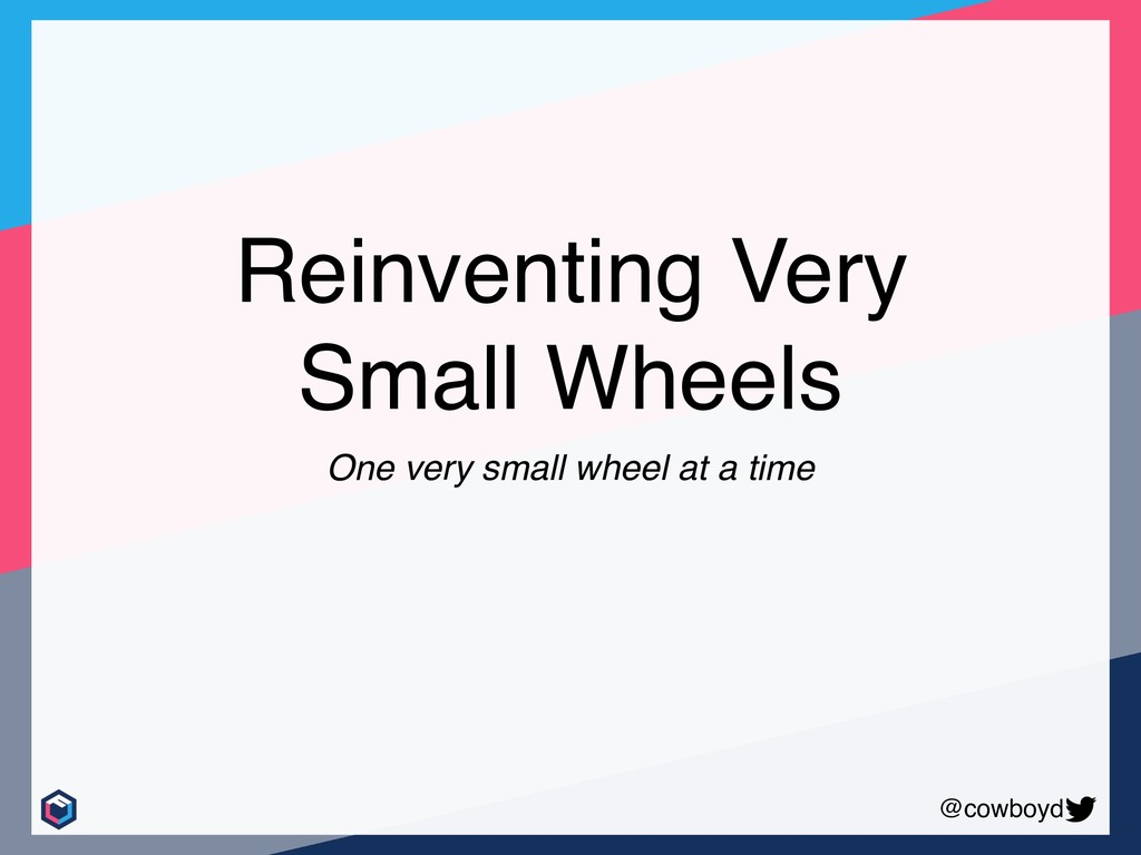 @cowboyd Reinventing Very Small Wheels One very...